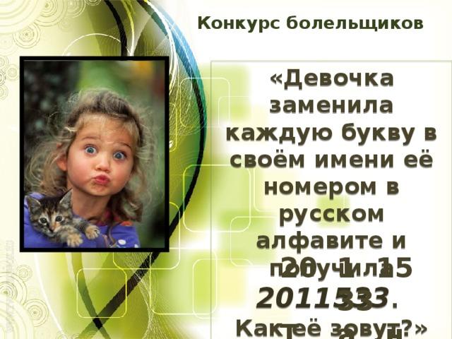 Конкурс болельщиков «Девочка заменила каждую букву в своём имени её номером в русском алфавите и получила 2011533 . Как её зовут?» 20 1 15 33  Т а н я