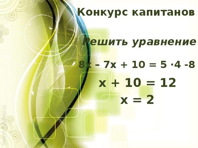 Конкурс капитанов Решить уравнение 8х – 7х + 10 = 5 ·4 -8 х + 10 = 12 х = 2