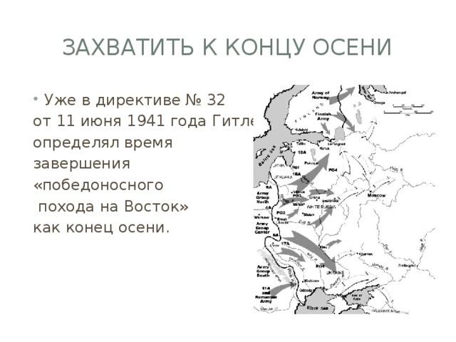 Захватить к концу осени Уже в директиве № 32 от 11 июня 1941 года Гитлер определял время завершения «победоносного  похода на Восток» как конец осени.