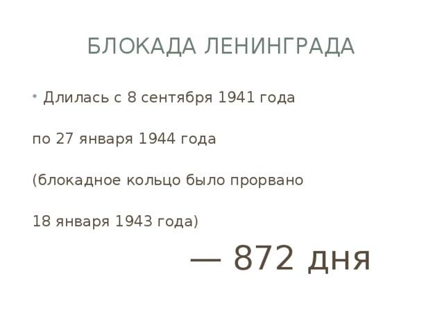 Блокада Ленинграда Длилась с 8 сентября 1941 года по 27 января 1944 года (блокадное кольцо было прорвано 18 января 1943 года)  — 872 дня