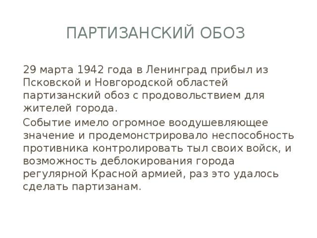 Партизанский обоз 29 марта 1942 года в Ленинград прибыл из Псковской и Новгородской областей партизанский обоз с продовольствием для жителей города. Событие имело огромное воодушевляющее значение и продемонстрировало неспособность противника контролировать тыл своих войск, и возможность деблокирования города регулярной Красной армией, раз это удалось сделать партизанам.
