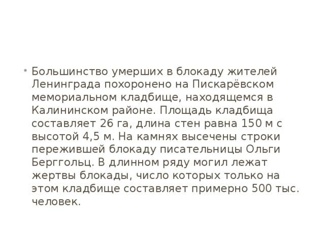 Большинство умерших в блокаду жителей Ленинграда похоронено на Пискарёвском мемориальном кладбище, находящемся в Калининском районе. Площадь кладбища составляет 26 га, длина стен равна 150 м с высотой 4,5 м. На камнях высечены строки пережившей блокаду писательницы Ольги Берггольц. В длинном ряду могил лежат жертвы блокады, число которых только на этом кладбище составляет примерно 500 тыс. человек.