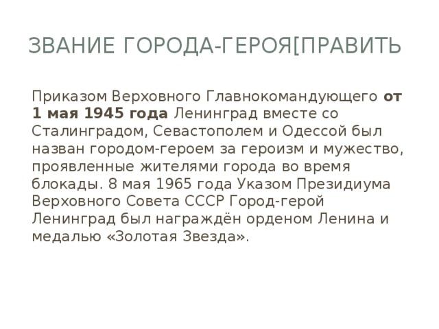 Звание города-героя[править Приказом Верховного Главнокомандующего от 1 мая 1945 года Ленинград вместе со Сталинградом, Севастополем и Одессой был назван городом-героем за героизм и мужество, проявленные жителями города во время блокады. 8 мая 1965 года Указом Президиума Верховного Совета СССР Город-герой Ленинград был награждён орденом Ленина и медалью «Золотая Звезда».