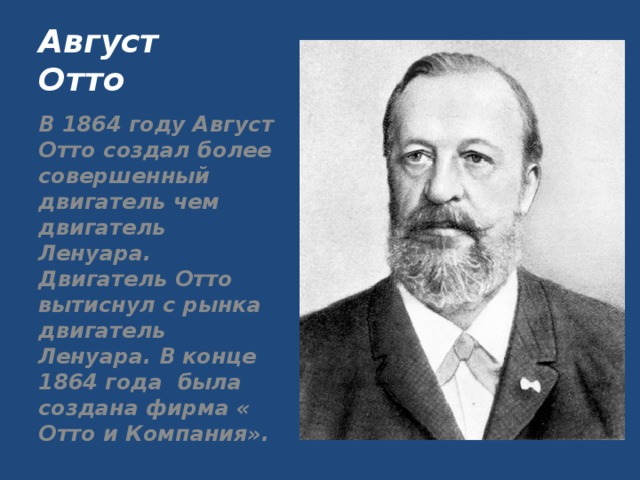 Август Отто В 1864 году Август Отто создал более совершенный двигатель чем двигатель Ленуара. Двигатель Отто вытиснул с рынка двигатель Ленуара. В конце 1864 года была создана фирма « Отто и Компания».
