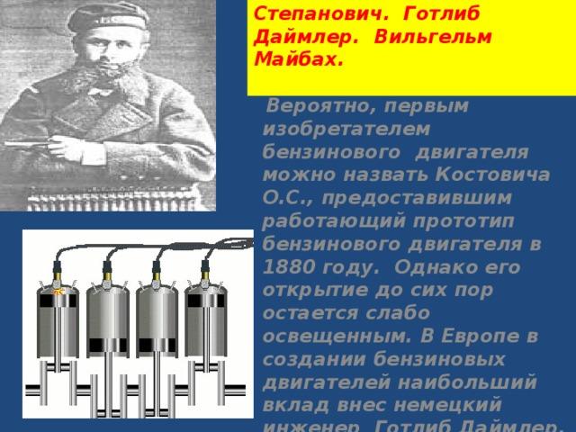 Костович Огнеслав Степанович. Готлиб Даймлер. Вильгельм Майбах.    Вероятно, первым изобретателем бензинового двигателя можно назватьКостовича О.С., предоставившим работающий прототип бензинового двигателя в 1880 году. Однако его открытие до сих пор остается слабо освещенным. В Европе в создании бензиновых двигателей наибольший вклад внес немецкий инженер Готлиб Даймлер.