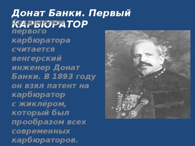 Донат Банки. Первый КАРБЮРАТОР Создателем первого карбюратора считается венгерский инженерДонат Банки. В1893 году он взял патент на карбюратор сжиклёром, который был прообразом всех современных карбюраторов.