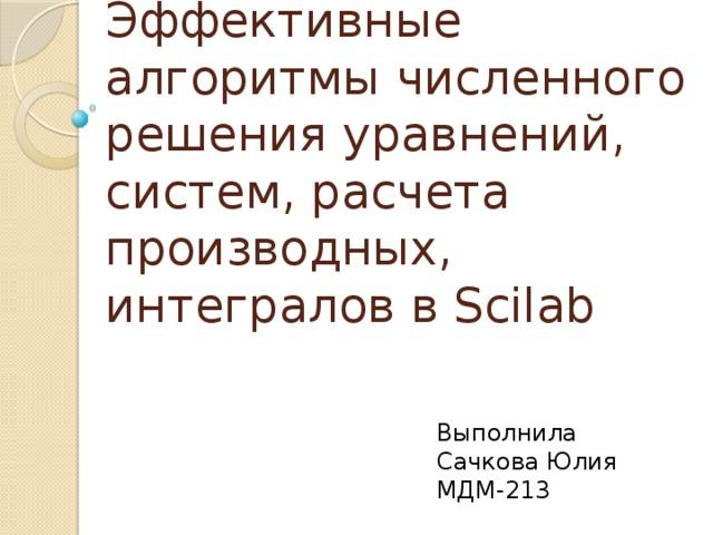 Эффективные алгоритмы численного решения уравнений, систем, расчета производных, интегралов в Scilab Выполнила Сачкова Юлия МДМ-213