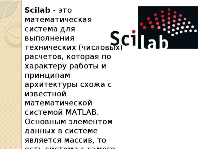 Scilab - это математическая система для выполнения технических (числовых) расчетов, которая по характеру работы и принципам архитектуры схожа с известной математической системой MATLAB. Основным элементом данных в системе является массив, то есть система с самого начала ориентирована именно на работу с данными в табличном виде.