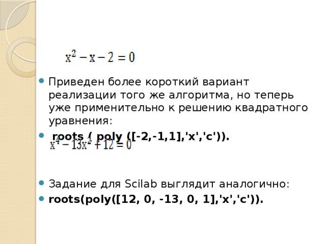 Приведен более короткий вариант реализации того же алгоритма, но теперь уже применительно к решению квадратного уравнения:  roots ( poly ([-2,-1,1],'x','c')).  Задание для Scilab выглядит аналогично: roots(poly([12, 0, -13, 0, 1],'x','c')).