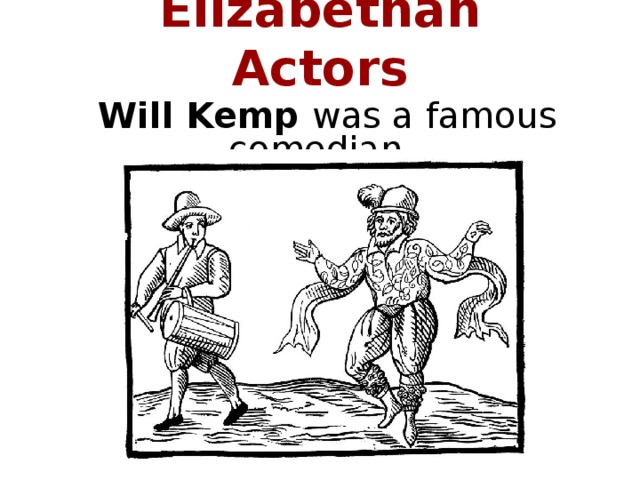 Elizabethan Actors Will Kemp was a famous comedian.