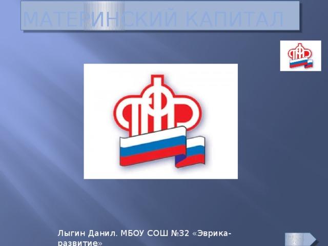 материнский капитал Лыгин Данил. МБОУ СОШ №32 «Эврика-развитие»