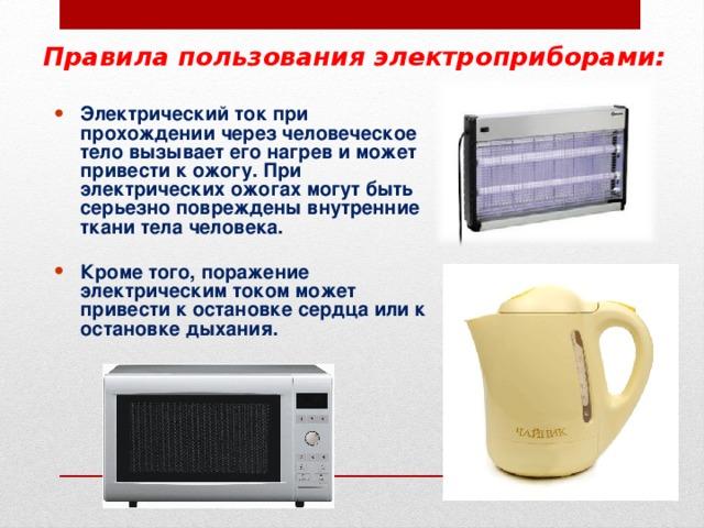 Правила пользования электроприборами: Электрический ток при прохождении через человеческое тело вызывает его нагрев и может привести к ожогу. При электрических ожогах могут быть серьезно повреждены внутренние ткани тела человека.