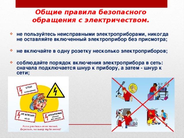 Общие правила безопасного обращения с электричеством. не пользуйтесь неисправными электроприборами, никогда не оставляйте включенный электроприбор без присмотра;  не включайте в одну розетку несколько электроприборов;