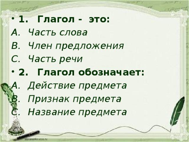 1.  Глагол - это: A.  Часть слова B.  Член предложения C.  Часть речи 2.  Глагол обозначает: