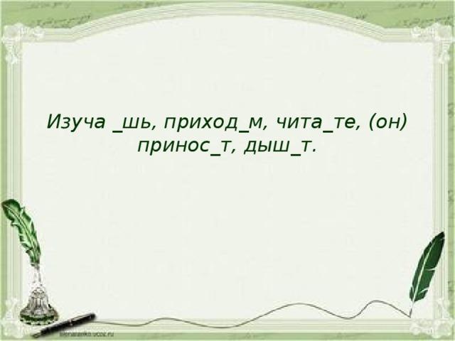 Изуча _шь, приход_м, чита_те, (он) принос_т, дыш_т.