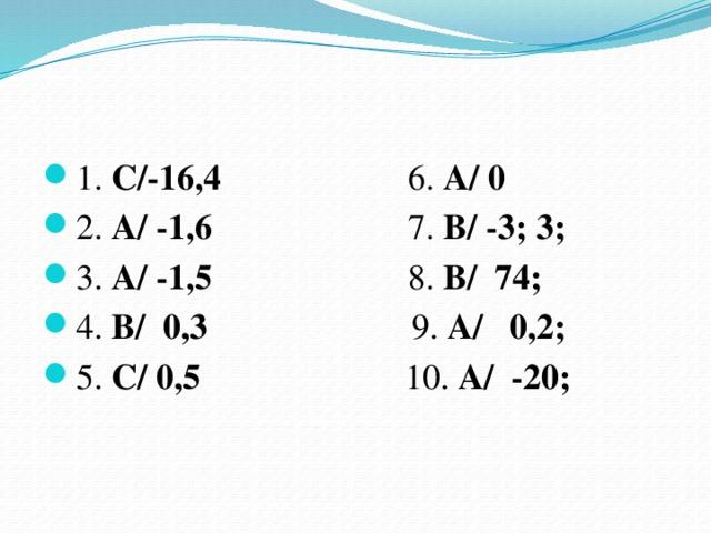 1. С/-16,4 6. А/ 0  2. А/ -1,6 7. В/ -3; 3;  3. А/ -1,5 8. В/ 74;  4. В/ 0,3 9. А/ 0,2;  5. С/ 0,5 10. А/ -20;