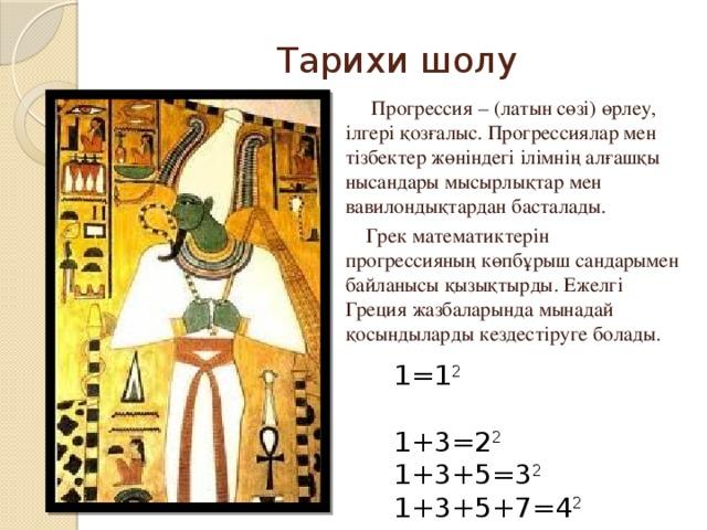 Тарихи шолу  Прогрессия – (латын сөзі) өрлеу, ілгері қозғалыс. Прогрессиялар мен тізбектер жөніндегі ілімнің алғашқы нысандары мысырлықтар мен вавилондықтардан басталады.  Грек математиктерін прогрессияның көпбұрыш сандарымен байланысы қызықтырды. Ежелгі Греция жазбаларында мынадай қосындыларды кездестіруге болады. 1=1 2 1+3=2 2 1+3+5=3 2 1+3+5+7=4 2