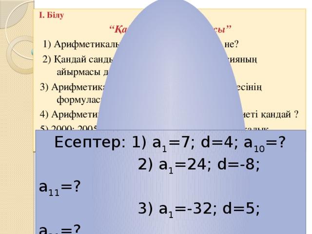 """I. Білу """" Қайталау – оқу айнасы""""  1) Арифметикалық прогрессия дегеніміз не?  2) Қандай санды арифметикалық прогрессияның айырмасы дейміз ?  3) Арифметикалық прогрессияның n-ші мүшесінің формуласы.  4) Арифметикалық прогрессияның негізгі қасиеті қандай ?  5) 2000; 2005;2010; 2015;... -тізбегі, арифметикалық прогрессия бола ма ?  Есептер: 1) а 1 =7; d=4; a 10 =?  2) a 1 =24; d=-8; a 11 =?  3) a 1 =-32; d=5; a 21 =?"""