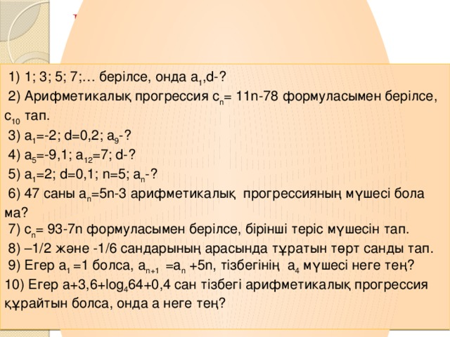 III. Қолдану, талдау Математикалық лото  1) 1; 3; 5; 7;… берілсе, онда a 1 ,d-?  2) Арифметикалық прогрессия c n = 11n-78 формуласымен берілсе, с 10 тап.  3) a 1 =-2; d=0,2; a 9 -?  4) a 5 =-9,1; a 12 =7; d-?  5) a 1 =2; d=0,1; n=5; a n -?  6) 47 саны a n =5n-3 арифметикалық прогрессияның мүшесі бола ма?  7) c n = 93-7n формуласымен берілсе, бірінші теріс мүшесін тап.  8) –1/2 және -1/6 сандарының арасында тұратын төрт санды тап.  9) Егер a 1 =1 болса,  a n+1 =a n +5n, тізбегінің a 4 мүшесі неге тең? 10) Егер a+3,6+log 4 64+0,4 cан тізбегі арифметикалық прогрессия құрайтын болса, онда а неге тең?