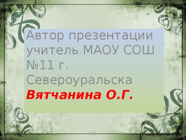 Автор презентации учитель МАОУ СОШ №11 г. Североуральска Вятчанина О.Г. ВЕО