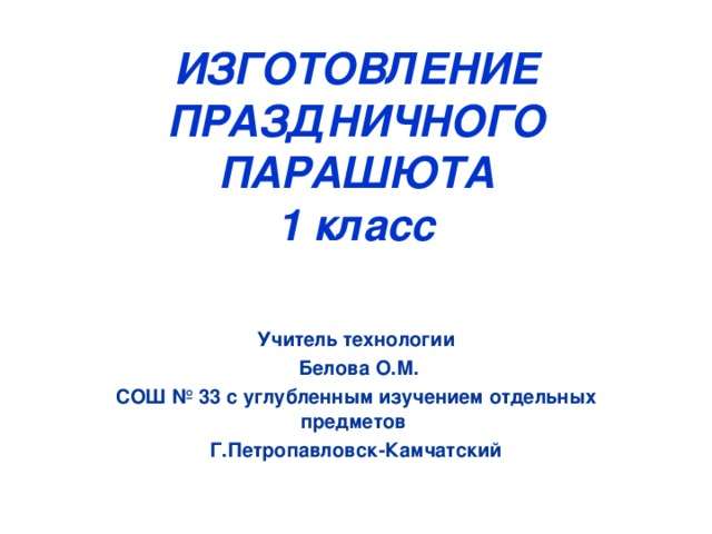ИЗГОТОВЛЕНИЕ ПРАЗДНИЧНОГО ПАРАШЮТА  1 класс     Учитель технологии  Белова О.М. СОШ № 33 с углубленным изучением отдельных предметов Г.Петропавловск-Камчатский