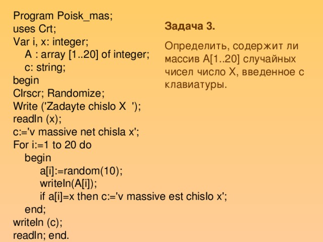 Program Poisk_mas; uses Crt; Var i, x: integer;  A : array [1..20] of integer;  c: string; begin Clrscr; Randomize; Write ('Zadayte chislo X '); readln (x); c:='v massive net chisla x'; For i:=1 to 20 do  begin  a[i]:=random(10);  writeln(A[i]);  if a[i]=x then c:='v massive est chislo x';  end; writeln (c); readln; end. Задача 3. Определить, содержит ли массив A[1..20] случайных чисел число Х, введенное с клавиатуры.