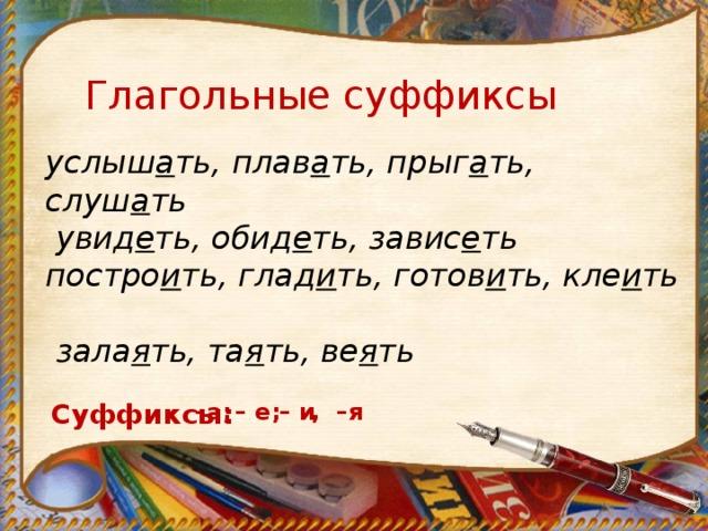 Глагольные суффиксы услыш а ть, плав а ть, прыг а ть, слуш а ть   увид е ть, обид е ть, завис е ть постро и ть, глад и ть, готов и ть, кле и ть  зала я ть, та я ть, ве я ть Суффиксы: – а; – е; – и , –я