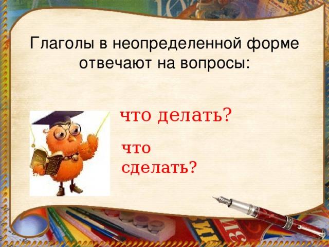 Глаголы в неопределенной форме отвечают на вопросы:   что делать? что сделать?