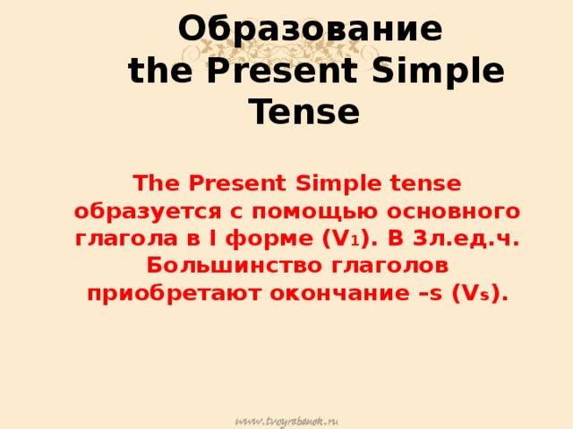 Образование  the Present Simple Tense The Present Simple tense образуется с помощью основного глагола в I форме (V 1 ). В 3л.ед.ч. Большинство глаголов приобретают окончание –s (V s ).