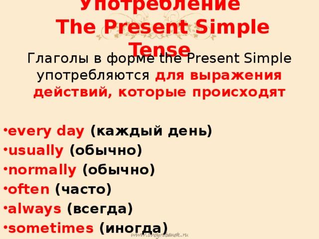Употребление  The Present Simple Tense Глаголы в форме the Present Simple употребляются для выражения действий, которые происходят  every day (каждый день) usually (обычно) normally (обычно) often (часто) always (всегда) sometimes (иногда)