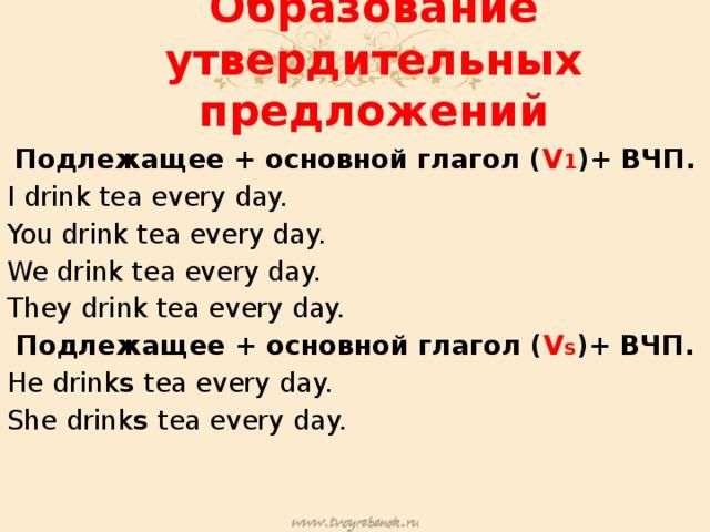 Образование утвердительных предложений Подлежащее + основной глагол ( V 1 )+ ВЧП. I drink tea every day. You drink tea every day. We drink tea every day. They drink tea every day. Подлежащее + основной глагол ( V S )+ ВЧП. He drink s tea every day. She drink s tea every day.