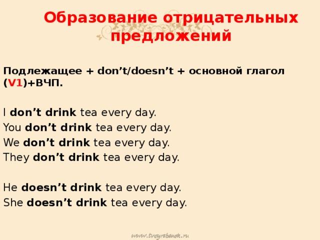 Образование отрицательных предложений Подлежащее + don't/doesn't + основной глагол ( V1 )+ВЧП. I don't drink tea every day. You don't drink tea every day. We don't drink tea every day. They don't drink tea every day. He doesn't drink tea every day. She doesn't drink tea every day.