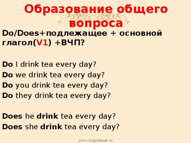 Образование общего вопроса Do/Does+подлежащее + основной глагол( V1 ) +ВЧП?  Do I drink tea every day? Do we drink tea every day? Do you drink tea every day? Do they drink tea every day? Does he drink tea every day? Does she drink tea every day?
