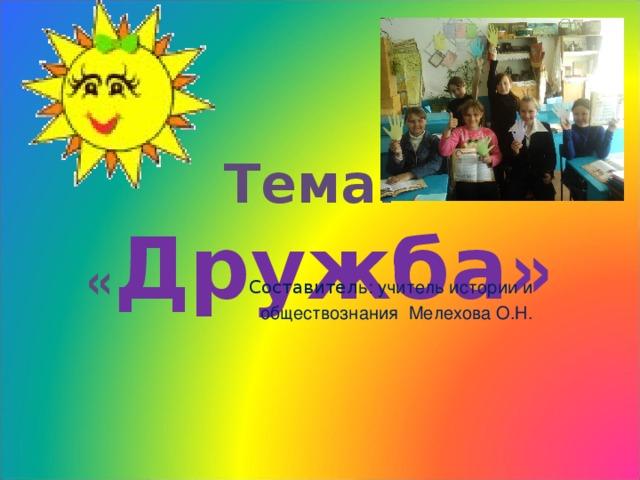 Тема: « Дружба »   Составител ь: учитель истории и обществознания Мелехова О.Н.