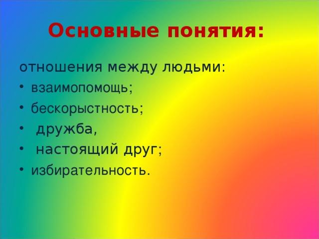 Основные понятия:  отношения между людьми: взаимопомощь;  бескорыстность;  дружба,  настоящий друг ; избирательность.