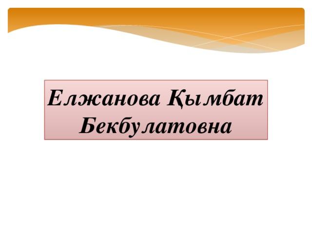 Елжанова Қымбат Бекбулатовна