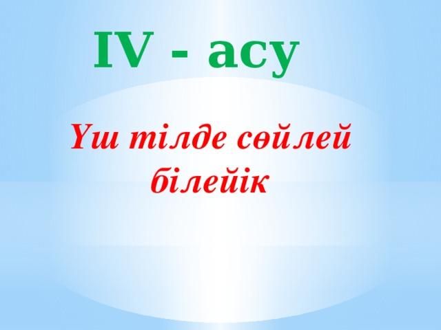 IV - асу Үш тілде сөйлей білейік
