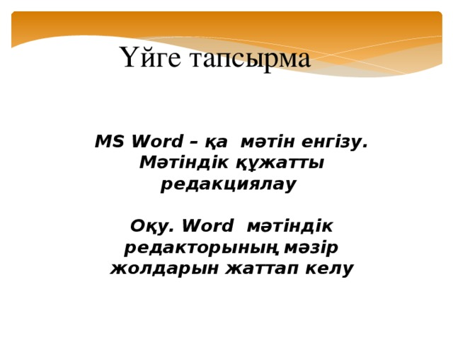 Үйге тапсырма MS Word – қа мәтін енгізу. Мәтіндік құжатты редакциялау  Оқу. Word мәтіндік редакторының мәзір жолдарын жаттап келу