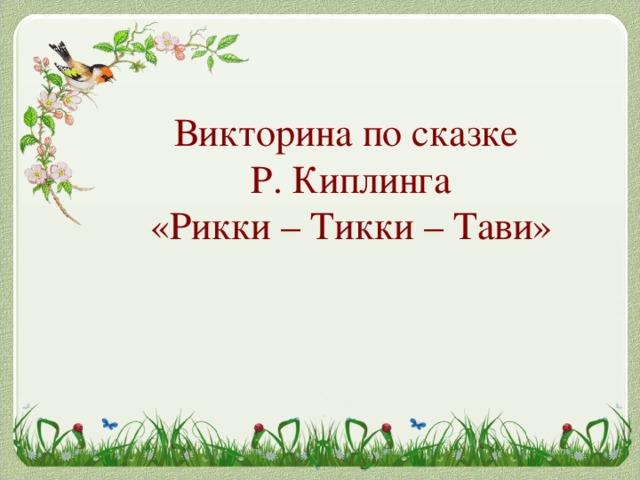 Викторина по сказке  Р. Киплинга  «Рикки – Тикки – Тави»
