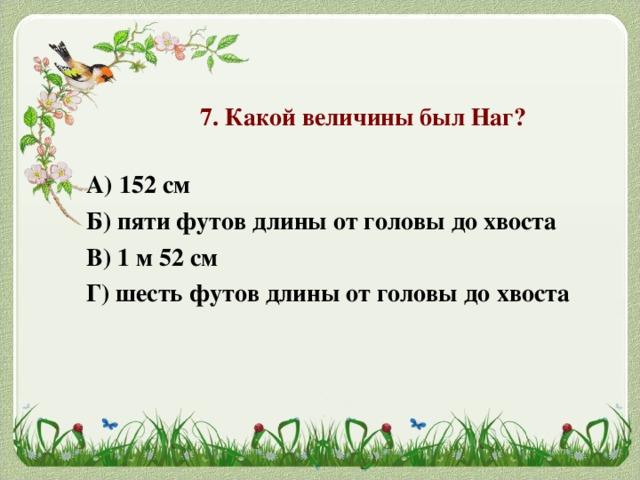 7. Какой величины был Наг?  А) 152 см Б) пяти футов длины от головы до хвоста В) 1 м 52 см Г) шесть футов длины от головы до хвоста
