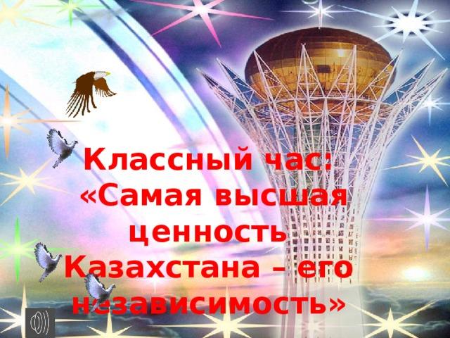 Классный час:  «Самая высшая ценность Казахстана – его независимость»