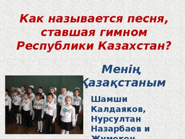 Как называется песня, ставшая гимном Республики Казахстан? Менің Қазақстаным Шамши Калдаяков, Нурсултан Назарбаев и Жумекен Нажимеденов