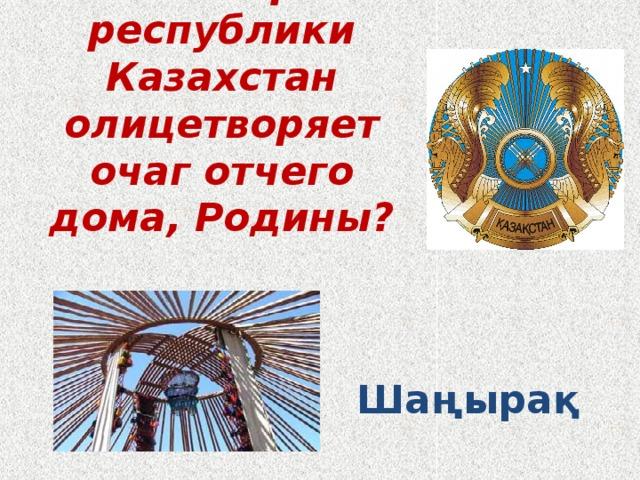 Что в гербе республики Казахстан олицетворяет очаг отчего дома, Родины? Шаңырақ