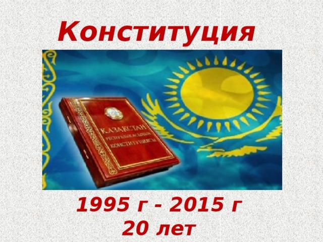 Конституция 1995 г - 2015 г 20 лет