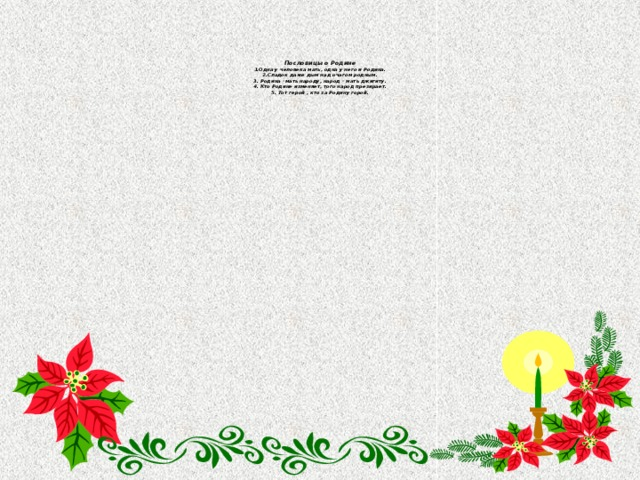 Пословицы о Родине  1.Одна у человека мать, одна у него и Родина.  2.Сладок даже дым над очагом родным.  3. Родина –мать народу, народ – мать джигиту.  4. Кто Родине изменяет, того народ презирает.  5. Тот герой , кто за Родину горой .