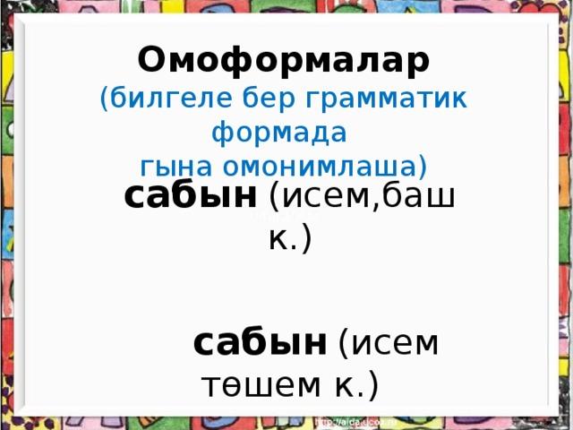 Омоформалар  (билгеле бер грамматик формада  гына омонимлаша)      сабын  (исем,баш к.)  сабын  (исем төшем к.)