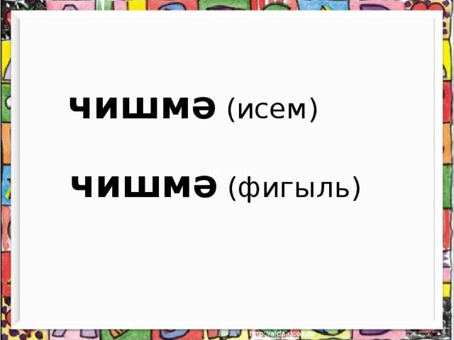 чишмә (исем)    чишмә (фигыл ь)