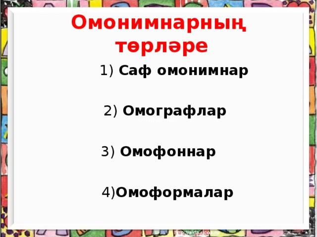 Омонимнарның төрләре    1) Саф омонимнар   2) Омографлар  3) Омофоннар   4) Омоформалар