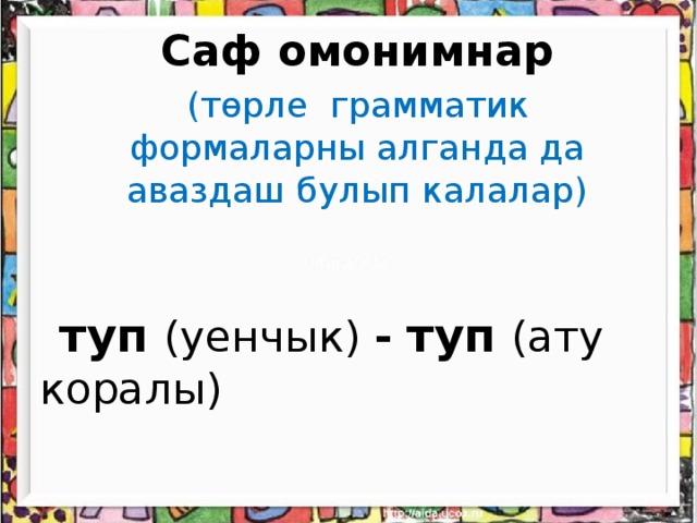 Саф омонимнар   (төрле грамматик формаларны алганда да аваздаш булып калалар)    туп  (уенчык) - туп  (ату коралы)