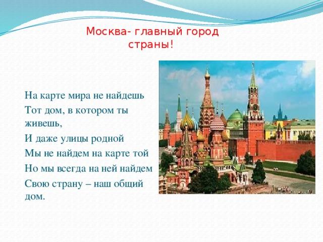 Москва- главный город страны! На карте мира не найдешь Тот дом, в котором ты живешь, И даже улицы родной Мы не найдем на карте той Но мы всегда на ней найдем Свою страну – наш общий дом.